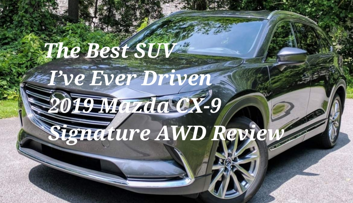 The Best Suv I Ve Ever Driven 2019 Mazda Cx 9 Signature